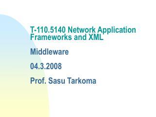 T-110.5140 Network Application Frameworks and XML  Middleware  04.3.2008 Prof. Sasu Tarkoma