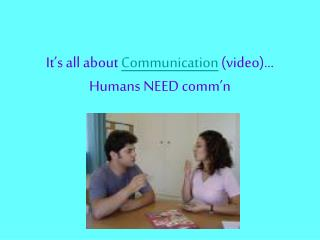 It's all about  Communication  (video)… Humans NEED comm'n