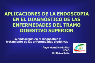 APLICACIONES DE LA ENDOSCOPIA EN EL DIAGN STICO DE LAS ENFERMEDADES DEL TRAMO DIGESTIVO SUPERIOR