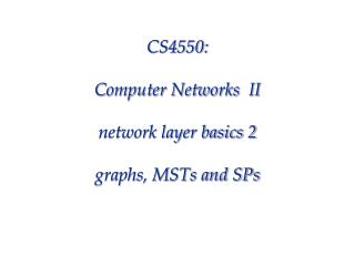 CS4550: Computer Networks  II network layer basics 2 graphs, MSTs and SPs