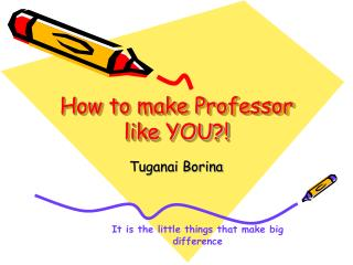 How to make Professor like YOU?!
