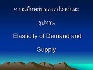 ความยืดหยุ่นของอุปสงค์และอุปทาน  Elasticity of Demand and Supply