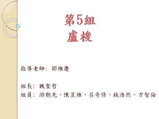 指導老師 :  邵維慶 組長 :  魏聖哲 組員 :  游朝先、陳昱維、呂奇修、錢浩然、方智倫
