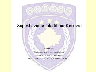 Zapošljavanje mladih na Kosovu Hafiz Leka Direktor odeljenja za rad i zapošljavanje