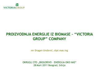 "PROIZVODNJA ENERGIJE IZ BIOMASE - ""VICTORIA GROUP"" COMPANY mr Dragan Urošević, dipl.masg"