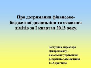 Про дотримання фінансово-бюджетної дисципліни та освоєння лімітів за І квартал 2013 року.