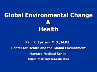 Global Environmental Change  Health  Paul R. Epstein, M.D., M.P.H. Center for Health and the Global Environment Harvard