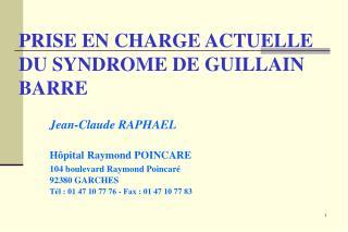 PRISE EN CHARGE ACTUELLE DU SYNDROME DE GUILLAIN BARRE    Jean-Claude RAPHAEL    H pital Raymond POINCARE   104 boulevar