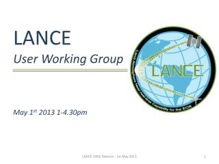 LANCE User Working Group May 1 st  2013 1-4.30pm