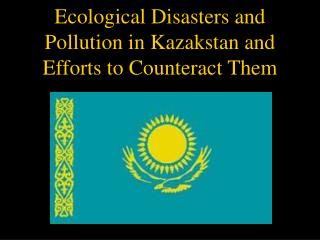 Ecological Disasters and Pollution in Kazakstan and Efforts to Counteract Them