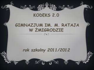 KODEKS 2.0  �GIMNAZJUM IM. M. RATAJA  W ?MIGRODZIE rok szkolny 2011/2012