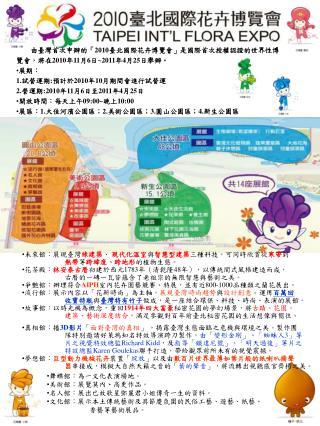 由臺灣首次申辦的「 2010 臺北國際花卉博覽會」是國際首次授權認證的世界性博覽會,將在 2010 年 11 月 6 日 ~2011 年 4 月 25 日舉辦 。