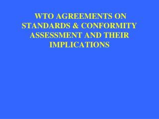 WTO AGREEMENTS ON STANDARDS & CONFORMITY ASSESSMENT AND THEIR IMPLICATIONS