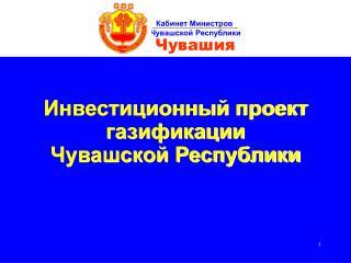 Инвестиционный проект газификации  Чувашской Республики