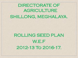DIRECTORATE OF AGRICULTURE SHILLONG, MEGHALAYA.    ROLLING SEED PLAN  W.E.F 2012-13 To 2016-17.