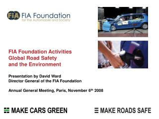 FIA Foundation ActivitiesGlobal Road Safetyand the Environment Presentation by David WardDirector General of the FIA Fou