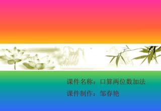 课件名称:口算两位数加法 课件制作:邹春艳