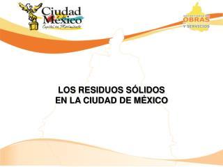 LOS RESIDUOS SÓLIDOS  EN LA CIUDAD DE MÉXICO