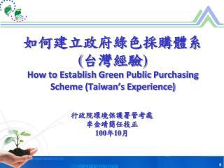 如何建立政府綠色採購體系 ( 台灣 經驗 ) How to Establish Green Public Purchasing Scheme (Taiwan's Experience)