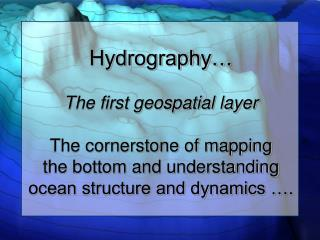 Hydrography   The first geospatial layer   The cornerstone of mapping  the bottom and understanding ocean structure and