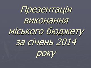Презентац ія виконання міського бюджету                  за січень 201 4  року