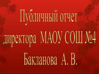 Публичный отчет  директора  МАОУ СОШ №4  Бакланова  А. В.