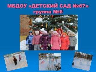 МБДОУ «ДЕТСКИЙ САД №67» группа №6
