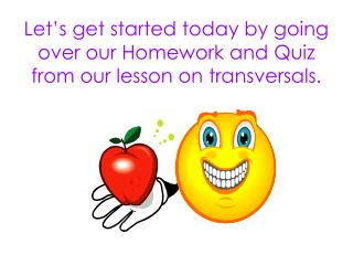 Let's get started today by going over our Homework and Quiz from our lesson on transversals.