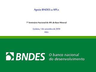 Apoio BNDES a APLs 7º Seminário Nacional de APL de Base Mineral Goiânia, 1 de setembro de 2010