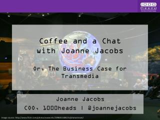 Coffee and a Chat  with Joanne Jacobs Or, The Business Case for Transmedia