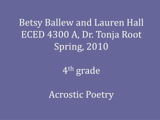 Betsy Ballew and Lauren Hall ECED 4300 A, Dr. Tonja Root Spring, 2010 4 th  grade Acrostic Poetry