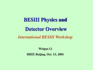 BESIII Physics and  Detector Overview International BESIII Workshop Weiguo Li
