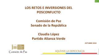 LOS RETOS E INVERSIONES DEL POSCONFLICTO Comisión de Paz  Senado de la República  Claudia López