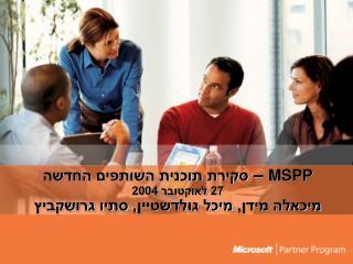 MSPP  –  סקירת תוכנית השותפים החדשה 27 לאוקטובר 2004 מיכאלה מידן, מיכל גולדשטיין, סתיו גרושקביץ