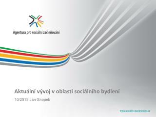 Aktuální vývoj v oblasti sociálního bydlení 10/2013 Jan Snopek