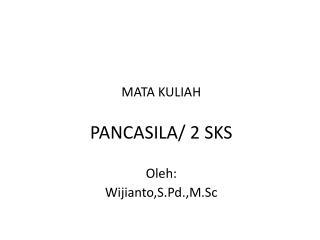 MATA KULIAH PANCASILA/ 2 SKS Oleh: Wijianto,S.Pd.,M.Sc