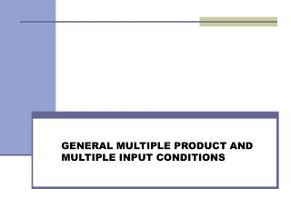 GENERAL MULTIPLE PRODUCT AND MULTIPLE INPUT CONDITIONS