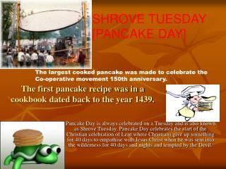 The first pancake recipe was in a cookbook dated back to the year 1439.