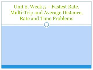 Unit 2, Week 5 – Fastest Rate, Multi-Trip and Average Distance, Rate and Time Problems