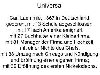 Universal Carl Laemmle, 1867 in Deutschland  geboren, mit 13 Schule abgeschlossen,