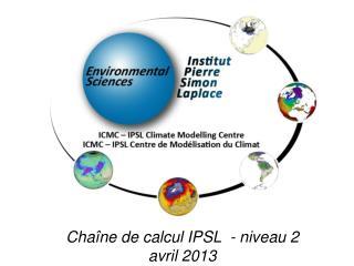 Chaîne de calcul IPSL  - niveau 2 avril 2013