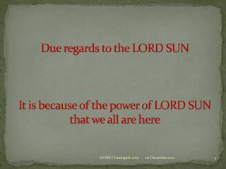 Due regards to the LORD SUN It is because of the power of LORD SUN that we all are here