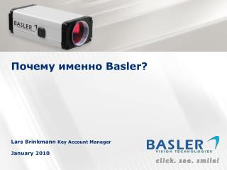Почему именно  Basler? Lars Brinkmann  Key Account Manager January 2010