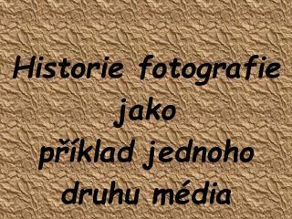 Historie fotografie jako příklad jednoho  druhu média