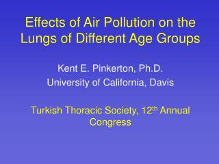 Effects of Air Pollution on the Lungs of Different Age Groups  Kent E. Pinkerton, Ph.D. University of California, Davis