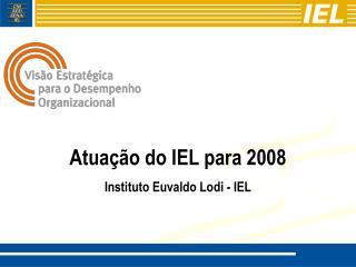 Atuação do IEL para 2008 Instituto Euvaldo Lodi - IEL