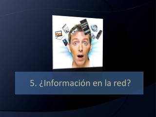 5. ¿Información en la red?