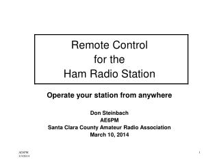 Remote Control for the Ham Radio Station Operate your station from anywhere Don Steinbach AE6PM