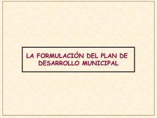 LA FORMULACI�N DEL PLAN DE  DESARROLLO MUNICIPAL