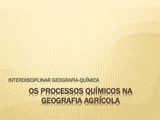 OS PROCESSOS QUÍMICOS NA GEOGRAFIA AGRÍCOLA